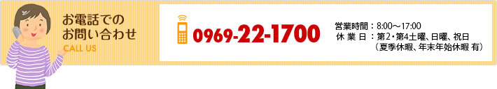 お電話でのお問い合わせ 0969-22-1700 営業時間8:00~17:00 休業日:第2・第4土曜、日曜、祝日 夏季休暇、年末年始休暇有